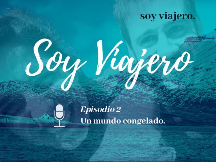 Podcast Soy Viajero Ep.2 Un mundo congelado.